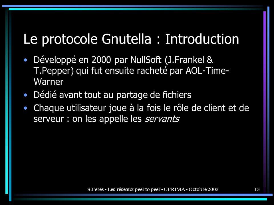 S.Feres - Les réseaux peer to peer - UFRIMA - Octobre 200313 Le protocole Gnutella : Introduction Développé en 2000 par NullSoft (J.Frankel & T.Pepper) qui fut ensuite racheté par AOL-Time- Warner Dédié avant tout au partage de fichiers Chaque utilisateur joue à la fois le rôle de client et de serveur : on les appelle les servants