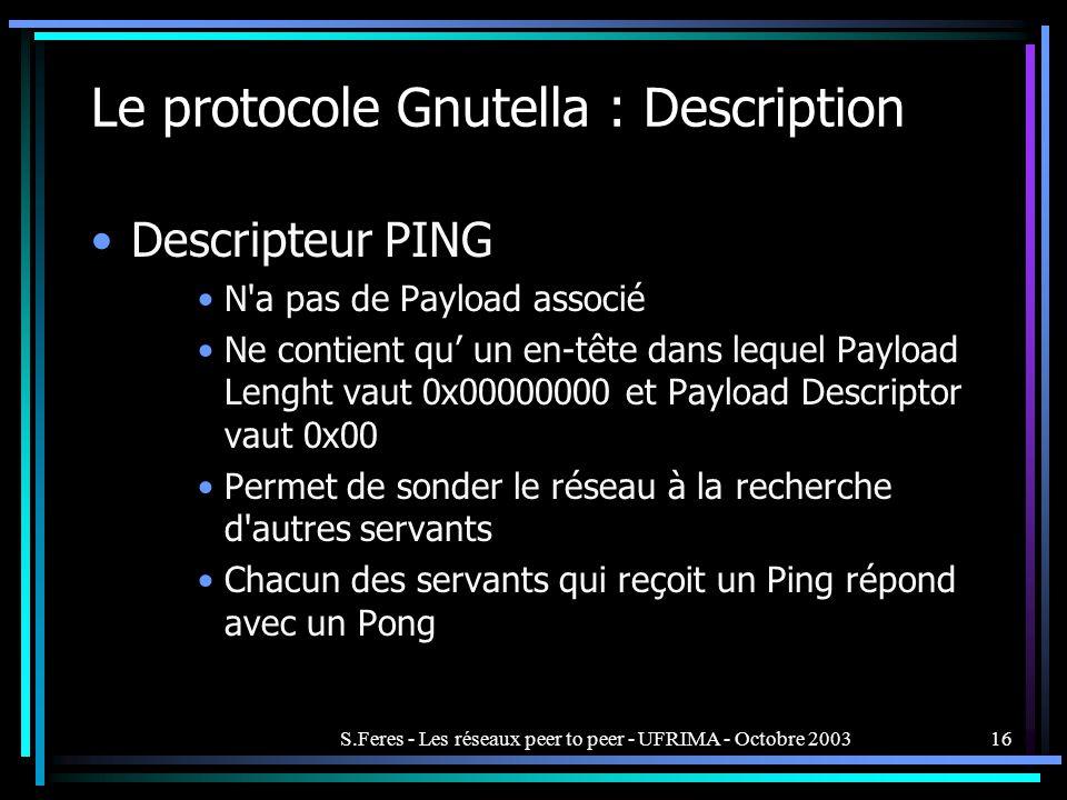 S.Feres - Les réseaux peer to peer - UFRIMA - Octobre 200316 Le protocole Gnutella : Description Descripteur PING N a pas de Payload associé Ne contient qu un en-tête dans lequel Payload Lenght vaut 0x00000000 et Payload Descriptor vaut 0x00 Permet de sonder le réseau à la recherche d autres servants Chacun des servants qui reçoit un Ping répond avec un Pong