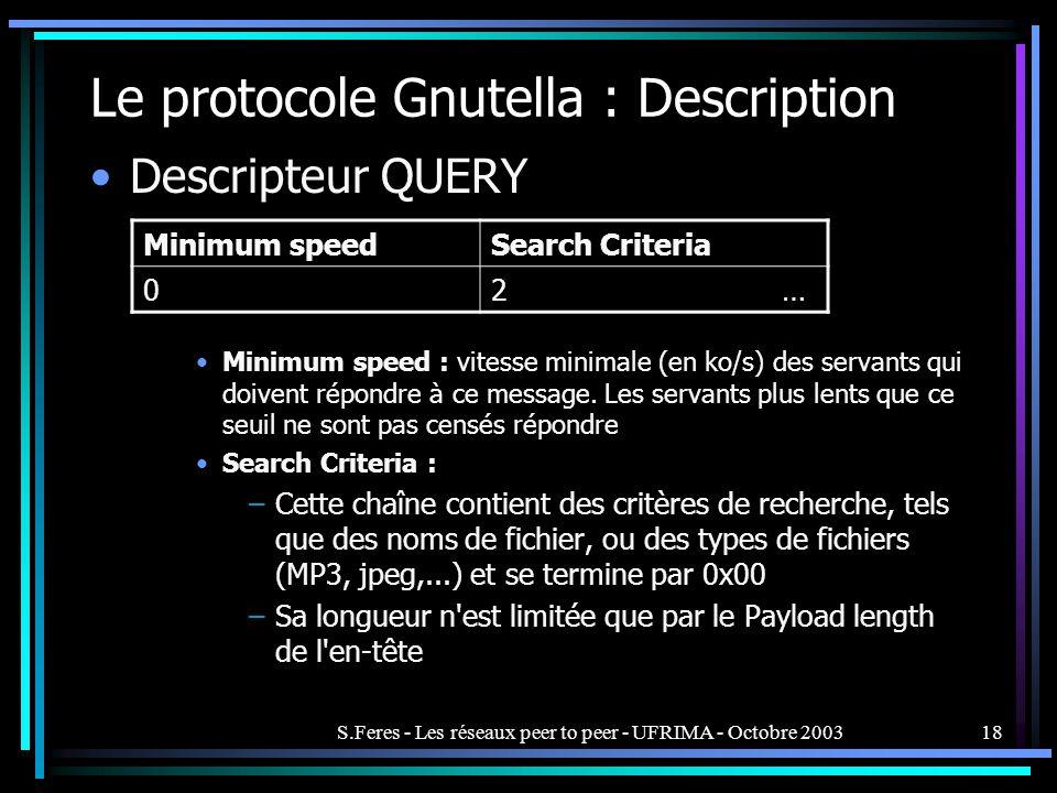 S.Feres - Les réseaux peer to peer - UFRIMA - Octobre 200318 Le protocole Gnutella : Description Descripteur QUERY Minimum speed : vitesse minimale (en ko/s) des servants qui doivent répondre à ce message.