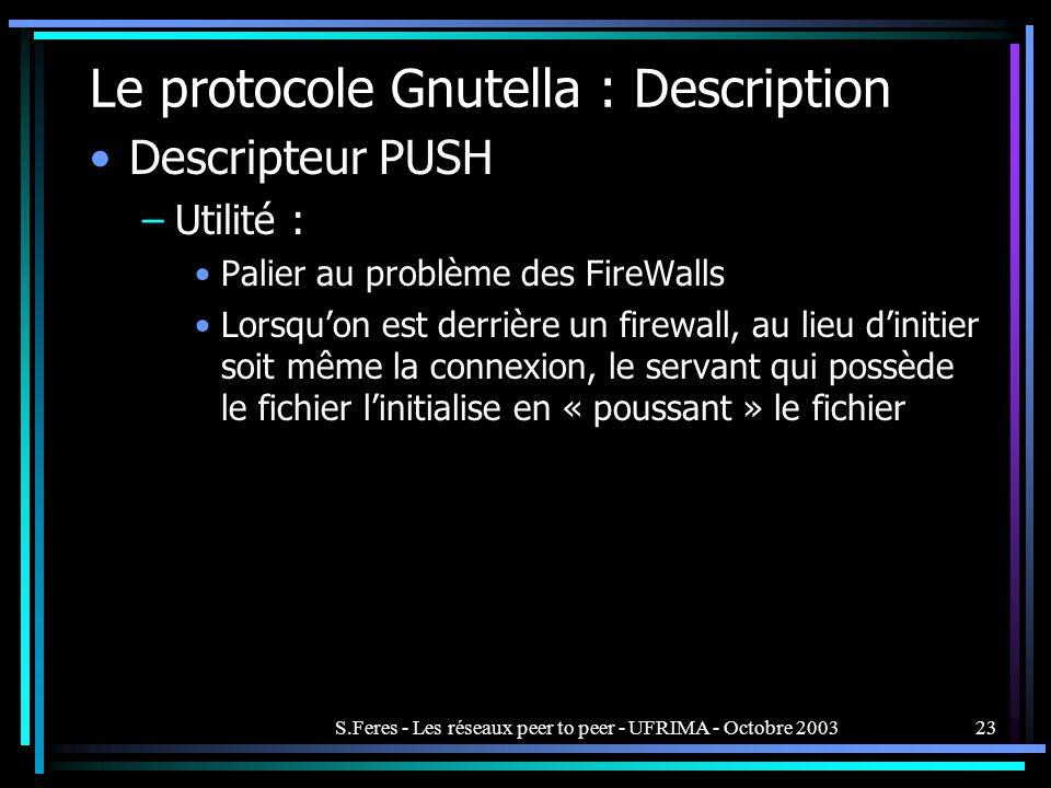 S.Feres - Les réseaux peer to peer - UFRIMA - Octobre 200323 Le protocole Gnutella : Description Descripteur PUSH –Utilité : Palier au problème des FireWalls Lorsquon est derrière un firewall, au lieu dinitier soit même la connexion, le servant qui possède le fichier linitialise en « poussant » le fichier