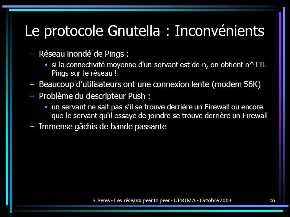 S.Feres - Les réseaux peer to peer - UFRIMA - Octobre 200326 Le protocole Gnutella : Inconvénients –Réseau inondé de Pings : si la connectivité moyenne d un servant est de n, on obtient n^TTL Pings sur le réseau .