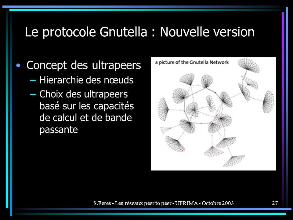 S.Feres - Les réseaux peer to peer - UFRIMA - Octobre 200327 Le protocole Gnutella : Nouvelle version Concept des ultrapeers –Hierarchie des nœuds –Choix des ultrapeers basé sur les capacités de calcul et de bande passante