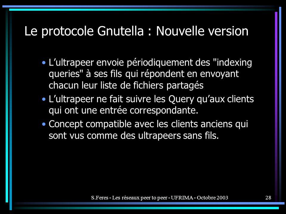 S.Feres - Les réseaux peer to peer - UFRIMA - Octobre 200328 Le protocole Gnutella : Nouvelle version Lultrapeer envoie périodiquement des indexing queries à ses fils qui répondent en envoyant chacun leur liste de fichiers partagés Lultrapeer ne fait suivre les Query quaux clients qui ont une entrée correspondante.