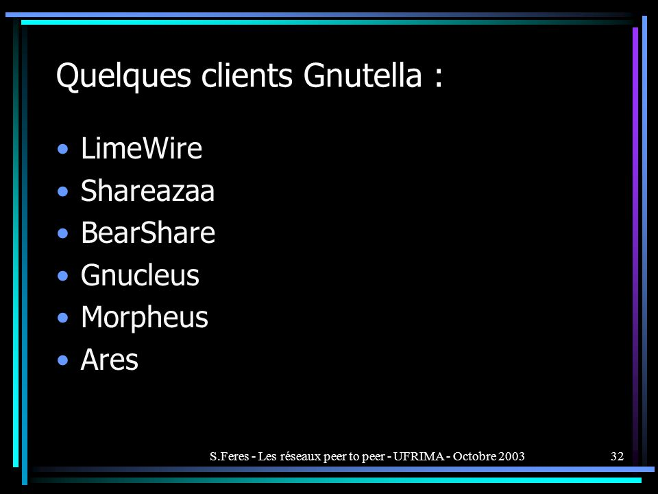 S.Feres - Les réseaux peer to peer - UFRIMA - Octobre 200332 Quelques clients Gnutella : LimeWire Shareazaa BearShare Gnucleus Morpheus Ares