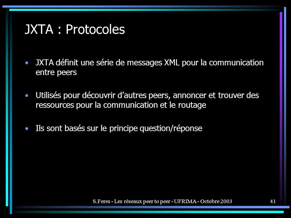 S.Feres - Les réseaux peer to peer - UFRIMA - Octobre 200341 JXTA : Protocoles JXTA définit une série de messages XML pour la communication entre peers Utilisés pour découvrir dautres peers, annoncer et trouver des ressources pour la communication et le routage Ils sont basés sur le principe question/réponse