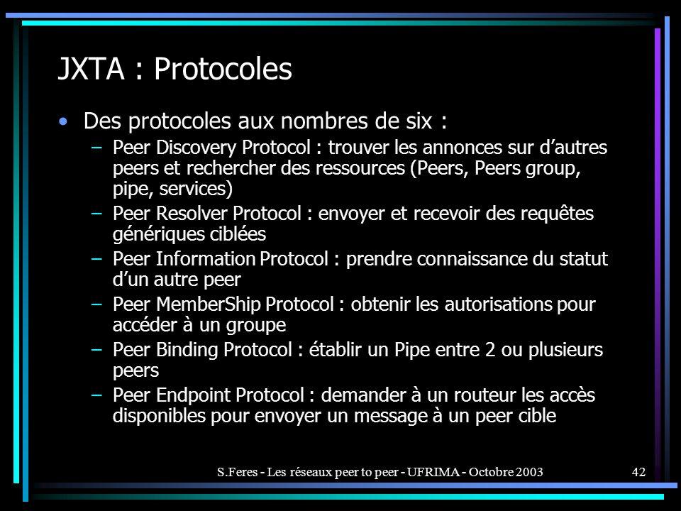 S.Feres - Les réseaux peer to peer - UFRIMA - Octobre 200342 JXTA : Protocoles Des protocoles aux nombres de six : –Peer Discovery Protocol : trouver les annonces sur dautres peers et rechercher des ressources (Peers, Peers group, pipe, services) –Peer Resolver Protocol : envoyer et recevoir des requêtes génériques ciblées –Peer Information Protocol : prendre connaissance du statut dun autre peer –Peer MemberShip Protocol : obtenir les autorisations pour accéder à un groupe –Peer Binding Protocol : établir un Pipe entre 2 ou plusieurs peers –Peer Endpoint Protocol : demander à un routeur les accès disponibles pour envoyer un message à un peer cible