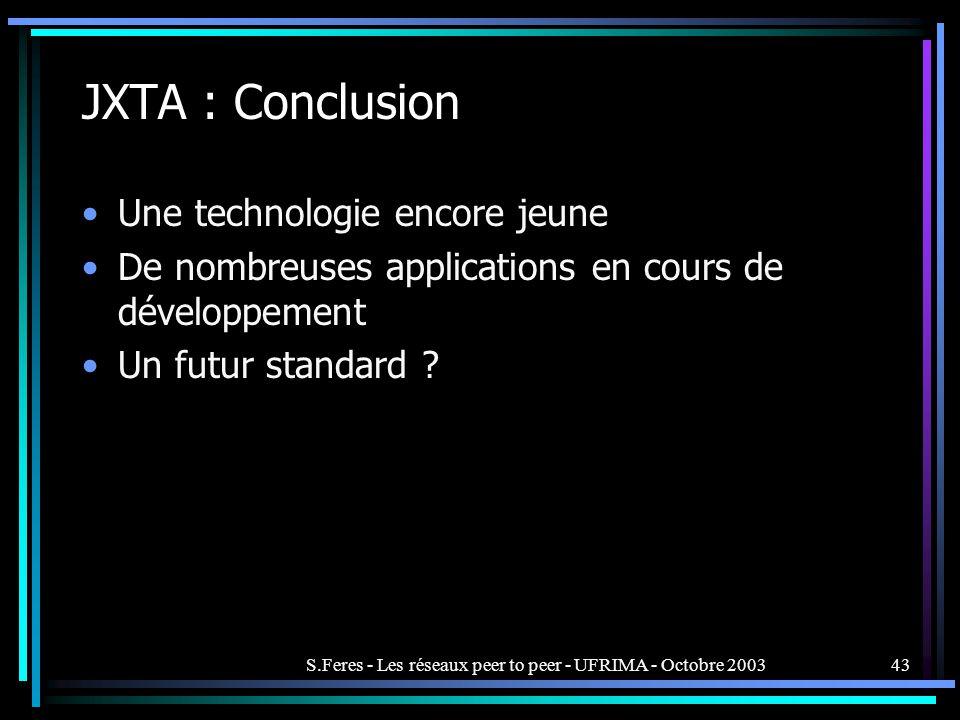 S.Feres - Les réseaux peer to peer - UFRIMA - Octobre 200343 JXTA : Conclusion Une technologie encore jeune De nombreuses applications en cours de développement Un futur standard ?