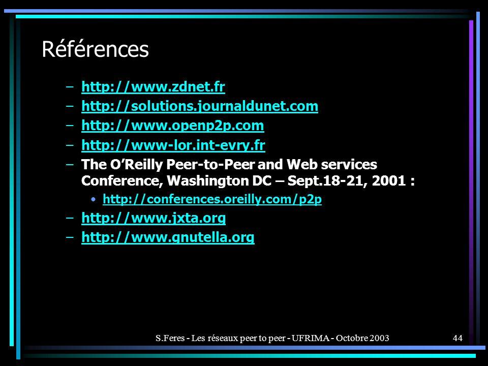 S.Feres - Les réseaux peer to peer - UFRIMA - Octobre 200344 Références –http://www.zdnet.frhttp://www.zdnet.fr –http://solutions.journaldunet.comhttp://solutions.journaldunet.com –http://www.openp2p.comhttp://www.openp2p.com –http://www-lor.int-evry.frhttp://www-lor.int-evry.fr –The OReilly Peer-to-Peer and Web services Conference, Washington DC – Sept.18-21, 2001 : http://conferences.oreilly.com/p2p –http://www.jxta.orghttp://www.jxta.org –http://www.gnutella.orghttp://www.gnutella.org