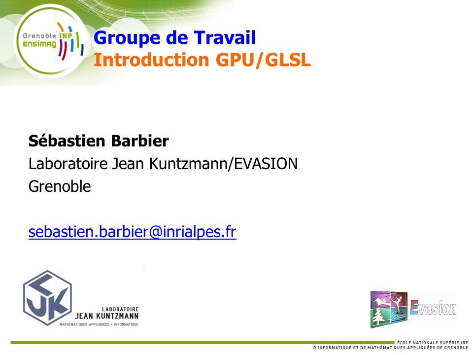 Groupe de Travail Introduction GPU/GLSL Sébastien Barbier Laboratoire Jean Kuntzmann/EVASION Grenoble sebastien.barbier@inrialpes.fr