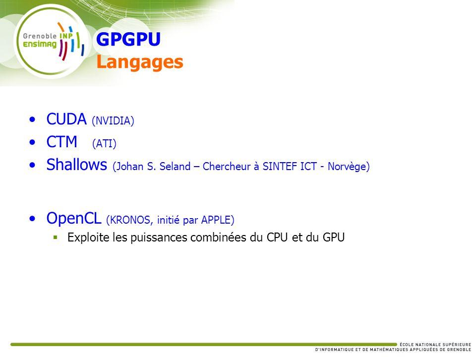 GPGPU Langages CUDA (NVIDIA) CTM (ATI) Shallows (Johan S. Seland – Chercheur à SINTEF ICT - Norvège) OpenCL (KRONOS, initié par APPLE) Exploite les pu