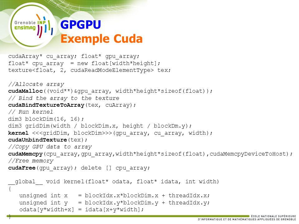 GPGPU Exemple Cuda cudaArray* cu_array; float* gpu_array; float* cpu_array = new float[width*height]; texture tex; //Allocate array cudaMalloc((void**