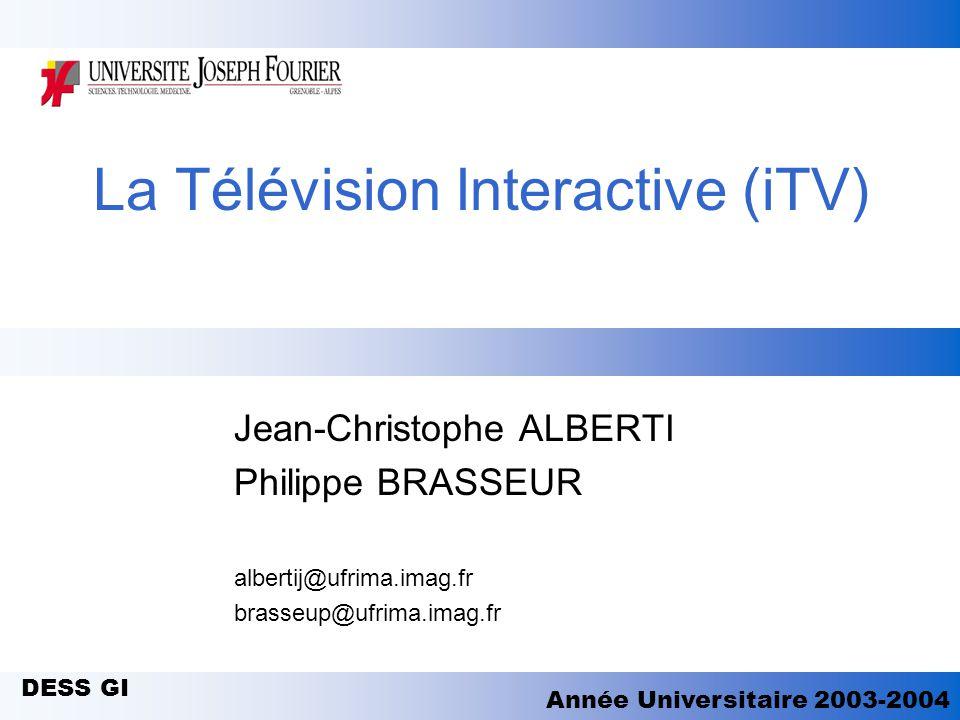 La Télévision Interactive (iTV) Jean-Christophe ALBERTI Philippe BRASSEUR albertij@ufrima.imag.fr brasseup@ufrima.imag.fr DESS GI Année Universitaire