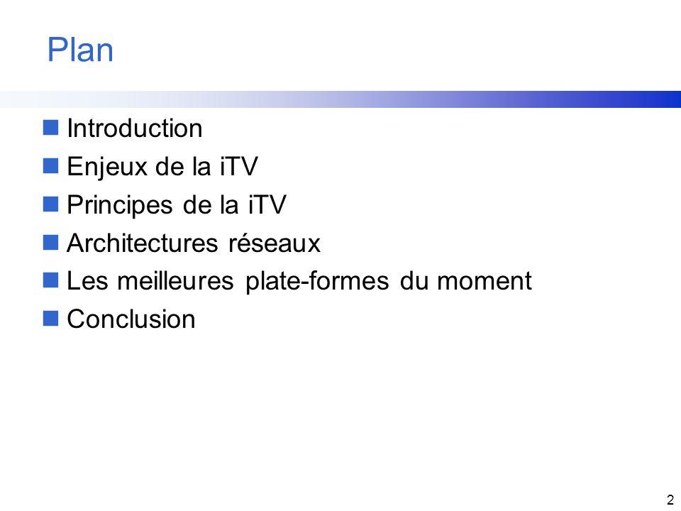2 Plan nIntroduction nEnjeux de la iTV nPrincipes de la iTV nArchitectures réseaux nLes meilleures plate-formes du moment nConclusion