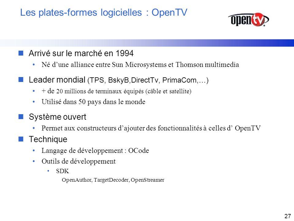 27 Les plates-formes logicielles : OpenTV nArrivé sur le marché en 1994 Né dune alliance entre Sun Microsystems et Thomson multimedia nLeader mondial