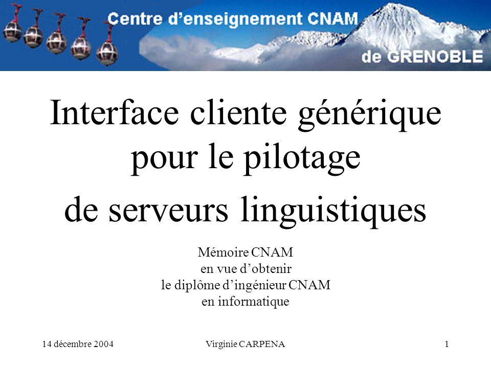 14 décembre 2004Virginie CARPENA1 Interface cliente générique pour le pilotage de serveurs linguistiques Mémoire CNAM en vue dobtenir le diplôme dingénieur CNAM en informatique
