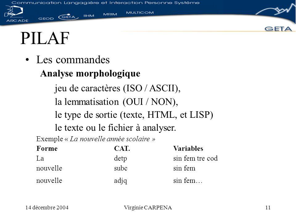 14 décembre 2004Virginie CARPENA11 PILAF Les commandes Analyse morphologique jeu de caractères (ISO / ASCII), la lemmatisation (OUI / NON), le type de sortie (texte, HTML, et LISP) le texte ou le fichier à analyser.
