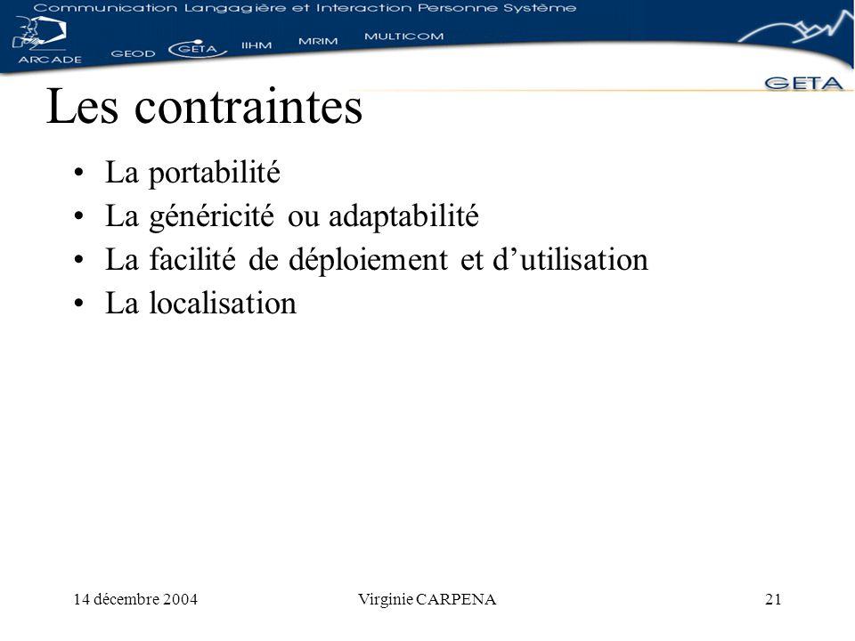 14 décembre 2004Virginie CARPENA21 Les contraintes La portabilité La généricité ou adaptabilité La facilité de déploiement et dutilisation La localisation