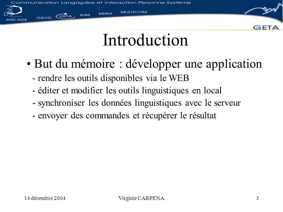 14 décembre 2004Virginie CARPENA3 Introduction But du mémoire : développer une application - rendre les outils disponibles via le WEB - éditer et modifier les outils linguistiques en local - synchroniser les données linguistiques avec le serveur - envoyer des commandes et récupérer le résultat