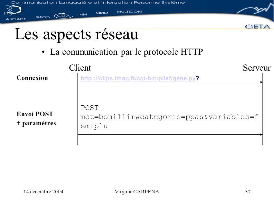 14 décembre 2004Virginie CARPENA37 Les aspects réseau La communication par le protocole HTTP ClientServeur Connexion Envoi POST + paramètres http ://clips.imag.fr/cgi-bin/pilaf/gene.pyhttp ://clips.imag.fr/cgi-bin/pilaf/gene.py.