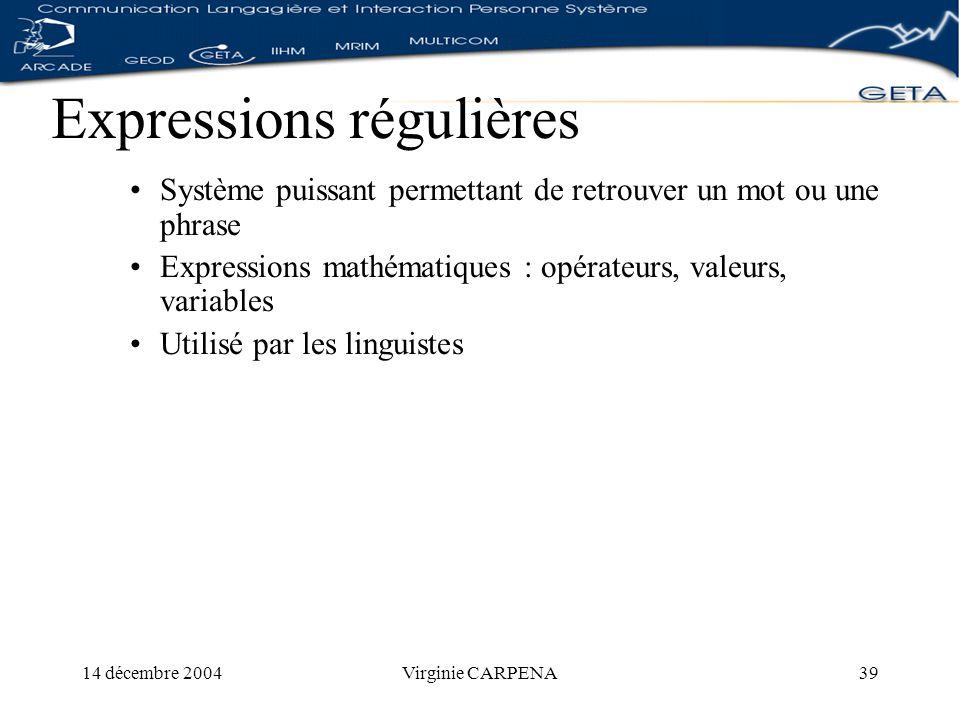 14 décembre 2004Virginie CARPENA39 Expressions régulières Système puissant permettant de retrouver un mot ou une phrase Expressions mathématiques : opérateurs, valeurs, variables Utilisé par les linguistes