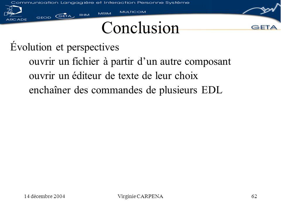 14 décembre 2004Virginie CARPENA62 Conclusion Évolution et perspectives ouvrir un fichier à partir dun autre composant ouvrir un éditeur de texte de leur choix enchaîner des commandes de plusieurs EDL