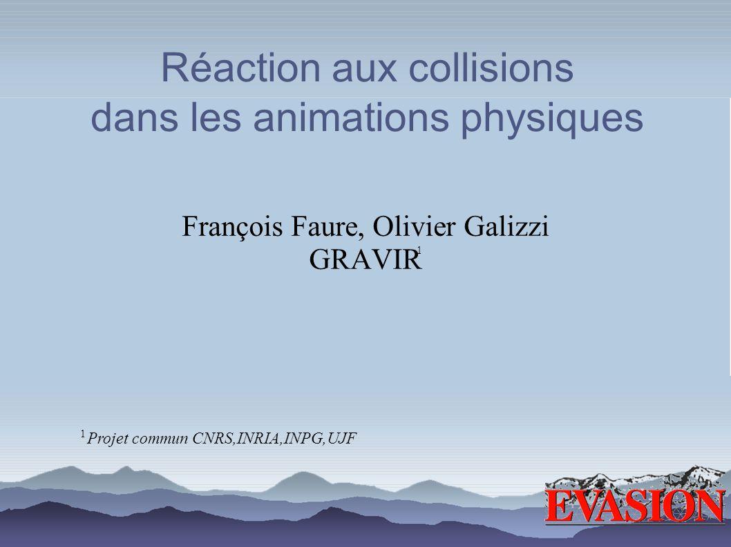 Réaction aux collisions dans les animations physiques François Faure, Olivier Galizzi GRAVIR Projet commun CNRS,INRIA,INPG,UJF 1 1