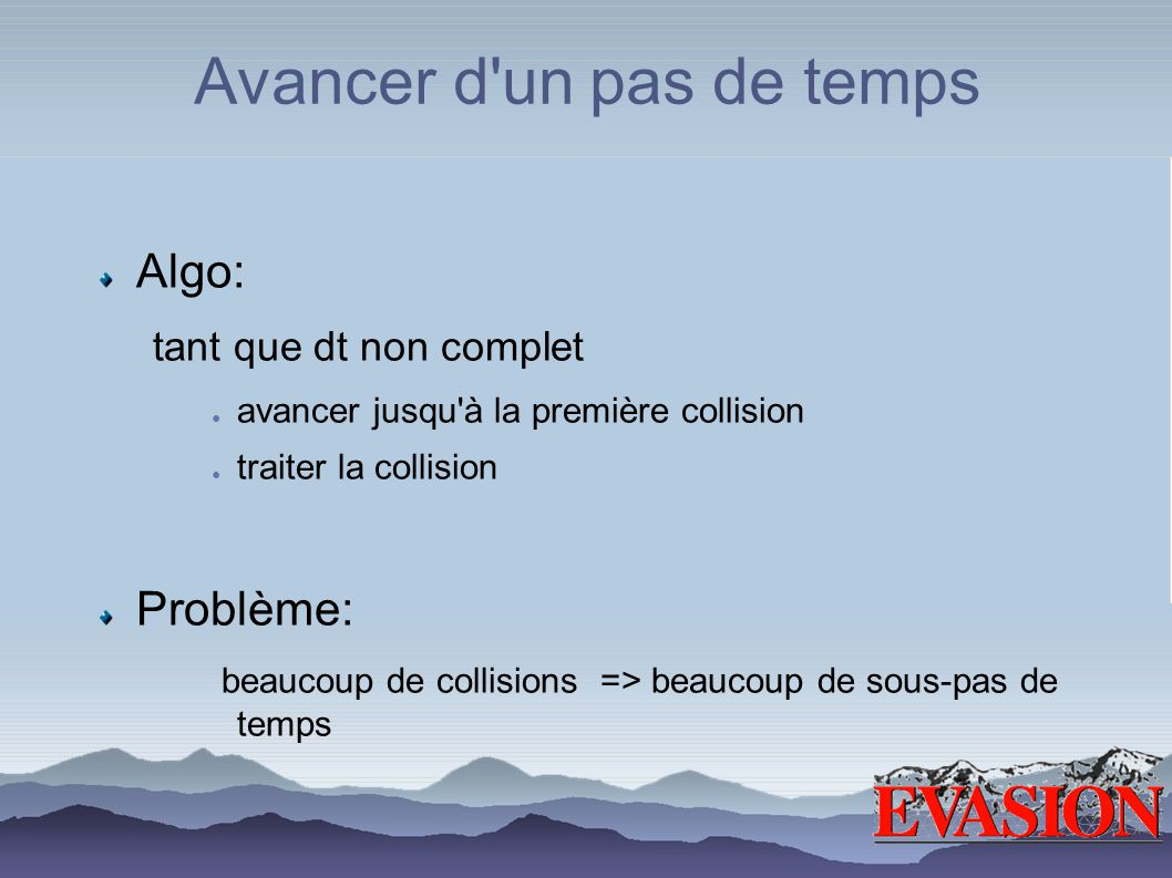 Avancer d'un pas de temps Algo: tant que dt non complet avancer jusqu'à la première collision traiter la collision Problème: beaucoup de collisions =>