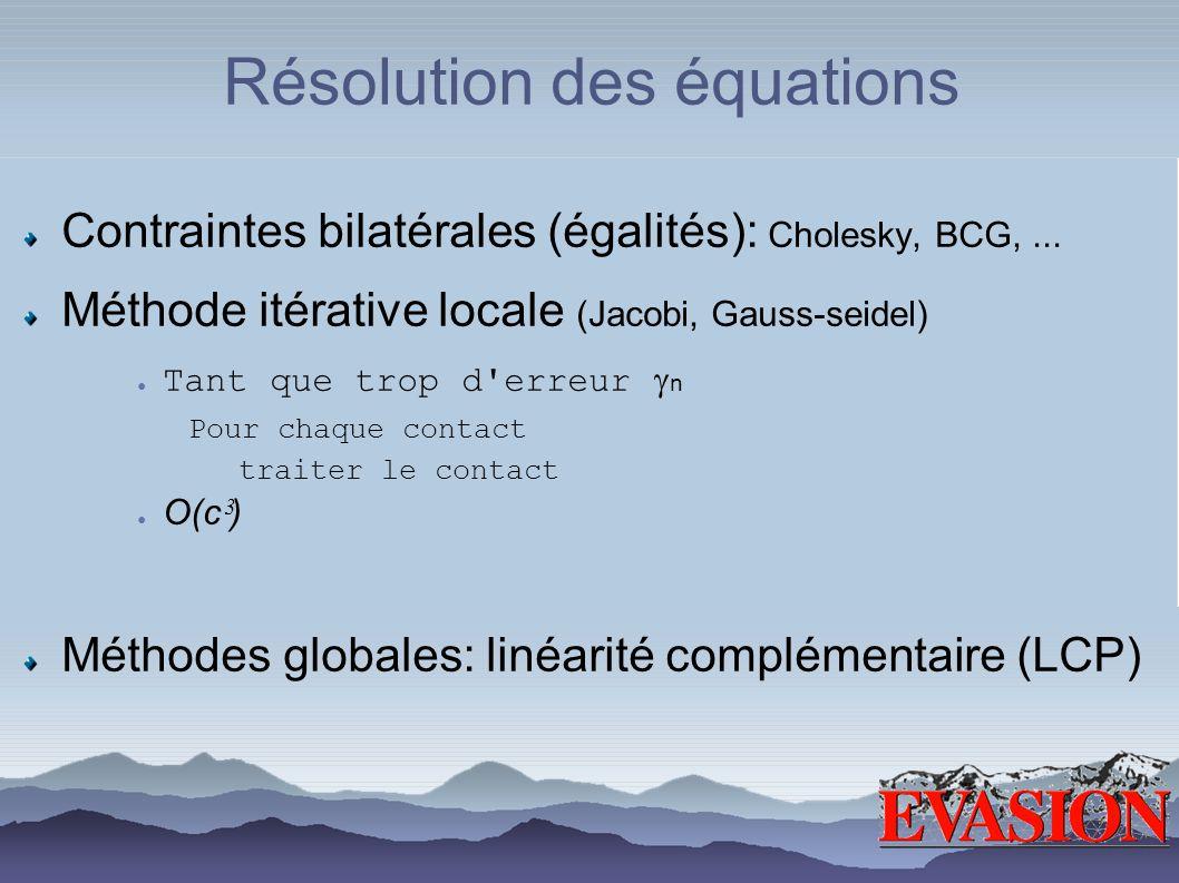 Résolution des équations Contraintes bilatérales (égalités): Cholesky, BCG,... Méthode itérative locale (Jacobi, Gauss-seidel) Tant que trop d'erreur