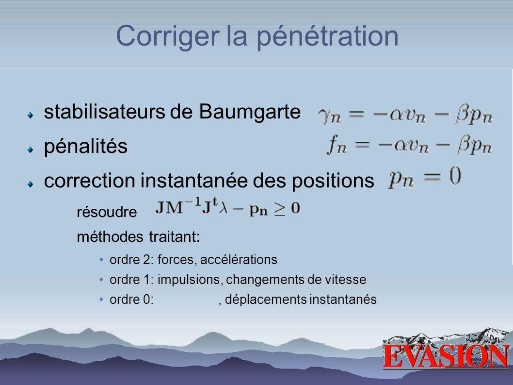 Corriger la pénétration stabilisateurs de Baumgarte pénalités correction instantanée des positions résoudre méthodes traitant: ordre 2: forces, accélé