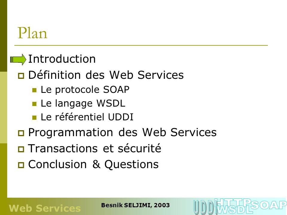 Web Services Besnik SELJIMI, 2003 Plan Introduction Définition des Web Services Le protocole SOAP Le langage WSDL Le référentiel UDDI Programmation de