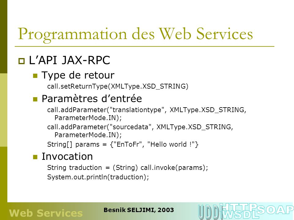 Programmation des Web Services LAPI JAX-RPC Type de retour call.setReturnType(XMLType.XSD_STRING) Paramètres dentrée call.addParameter( translationtype , XMLType.XSD_STRING, ParameterMode.IN); call.addParameter( sourcedata , XMLType.XSD_STRING, ParameterMode.IN); String[] params = { EnToFr , Hello world ! } Invocation String traduction = (String) call.invoke(params); System.out.println(traduction); Web Services Besnik SELJIMI, 2003