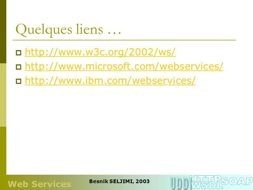 Quelques liens … http://www.w3c.org/2002/ws/ http://www.microsoft.com/webservices/ http://www.ibm.com/webservices/ Web Services Besnik SELJIMI, 2003