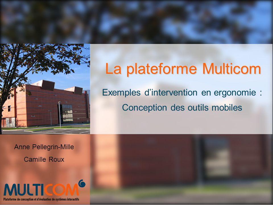 La plateforme Multicom Exemples dintervention en ergonomie : Conception des outils mobiles Anne Pellegrin-Mille Camille Roux