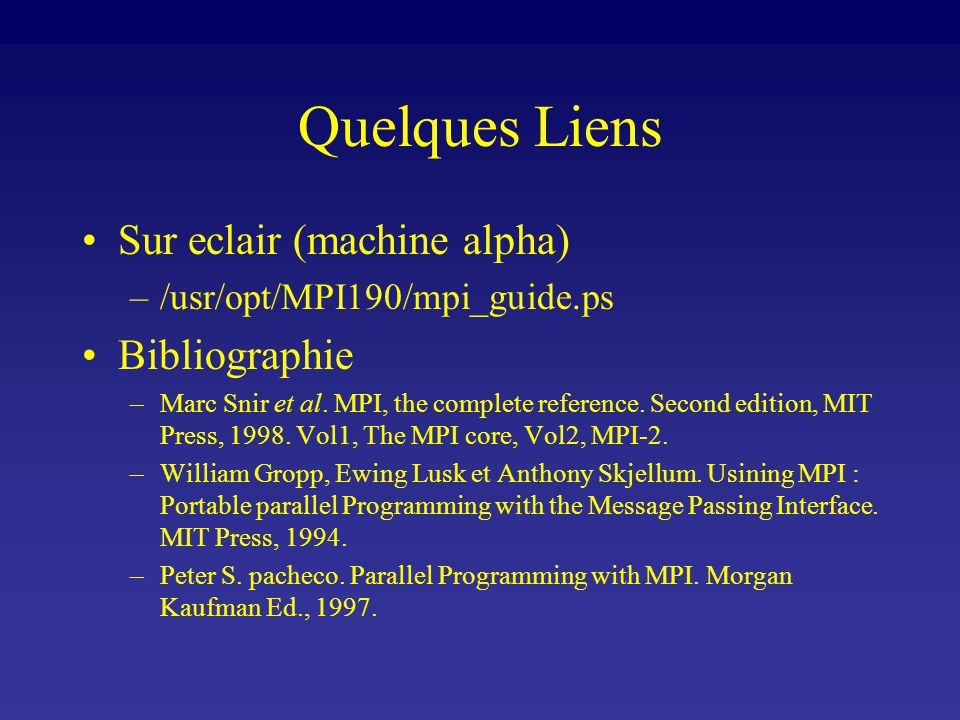 Quelques Liens Sur eclair (machine alpha) –/usr/opt/MPI190/mpi_guide.ps Bibliographie –Marc Snir et al. MPI, the complete reference. Second edition, M