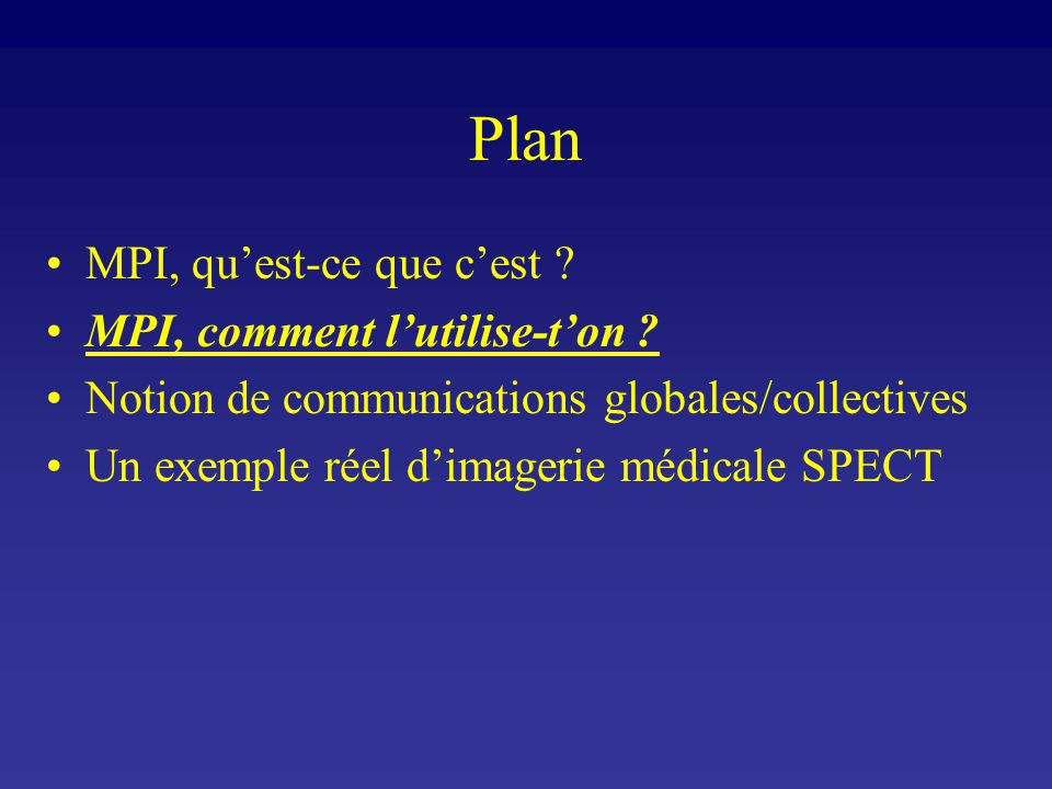 Plan MPI, quest-ce que cest ? MPI, comment lutilise-ton ? Notion de communications globales/collectives Un exemple réel dimagerie médicale SPECT