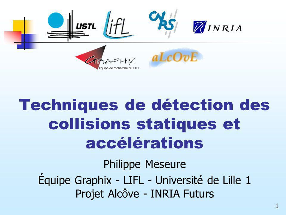 1 Techniques de détection des collisions statiques et accélérations Philippe Meseure Équipe Graphix - LIFL - Université de Lille 1 Projet Alcôve - INR