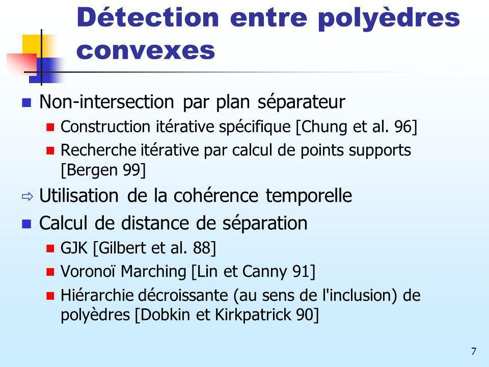 7 Détection entre polyèdres convexes Non-intersection par plan séparateur Construction itérative spécifique [Chung et al. 96] Recherche itérative par