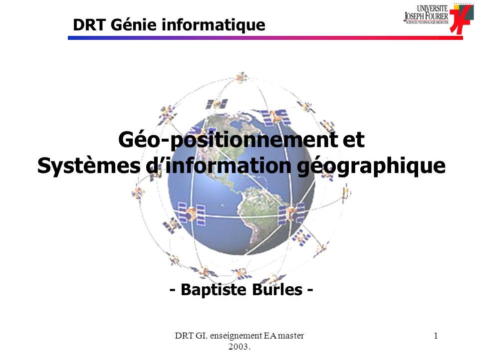 DRT GI. enseignement EA master 2003. 1 Géo-positionnement et Systèmes dinformation géographique - Baptiste Burles - DRT Génie informatique