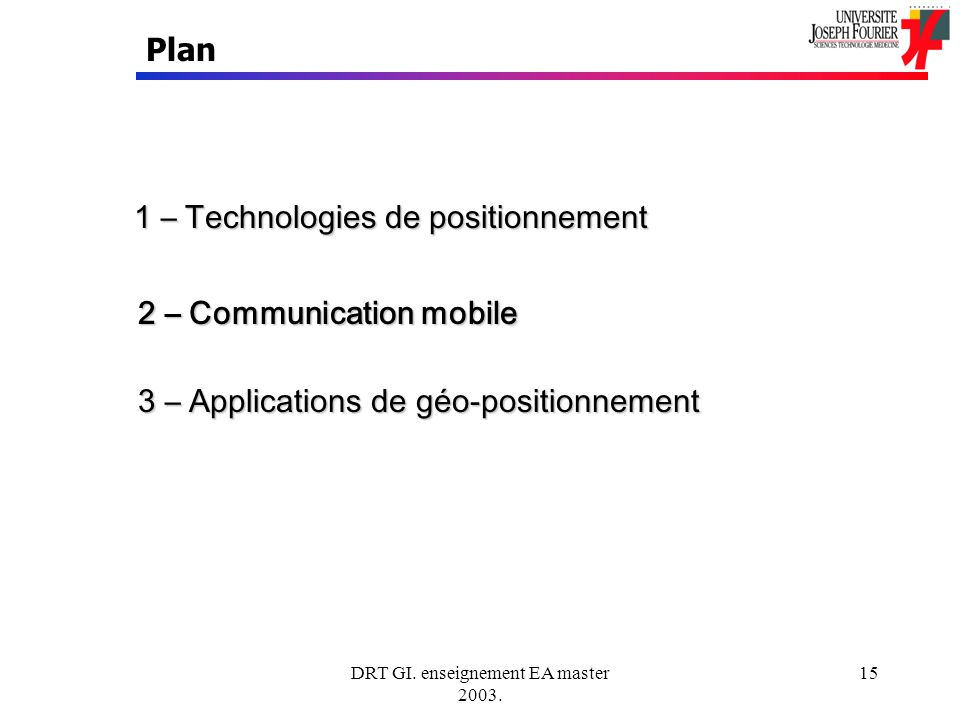 DRT GI. enseignement EA master 2003. 15 Plan 1 – Technologies de positionnement 2 – Communication mobile 3 – Applications de géo-positionnement
