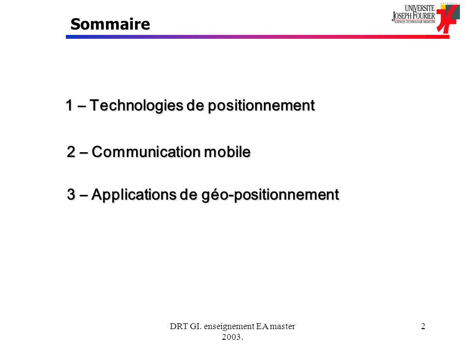 DRT GI. enseignement EA master 2003. 2 Sommaire 1 – Technologies de positionnement 2 – Communication mobile 3 – Applications de géo-positionnement