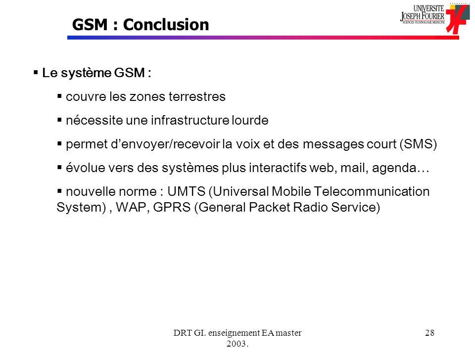DRT GI. enseignement EA master 2003. 28 GSM : Conclusion Le système GSM : couvre les zones terrestres nécessite une infrastructure lourde permet denvo