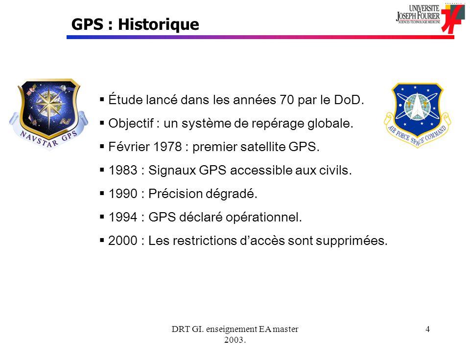 DRT GI. enseignement EA master 2003. 4 GPS : Historique Étude lancé dans les années 70 par le DoD. Objectif : un système de repérage globale. Février