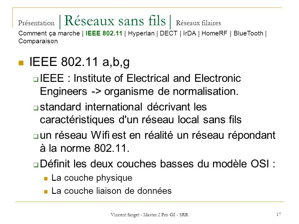 Vincent fanget - Master 2 Pro GI - SRR 17 Présentation  Réseaux sans fils  Réseaux filaires IEEE 802.11 a,b,g IEEE : Institute of Electrical and Electronic Engineers -> organisme de normalisation.