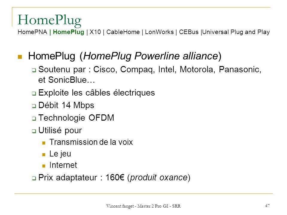 Vincent fanget - Master 2 Pro GI - SRR 47 HomePlug HomePNA   HomePlug   X10   CableHome   LonWorks   CEBus  Universal Plug and Play HomePlug (HomePlug Powerline alliance) Soutenu par : Cisco, Compaq, Intel, Motorola, Panasonic, et SonicBlue… Exploite les câbles électriques Débit 14 Mbps Technologie OFDM Utilisé pour Transmission de la voix Le jeu Internet Prix adaptateur : 160 (produit oxance)