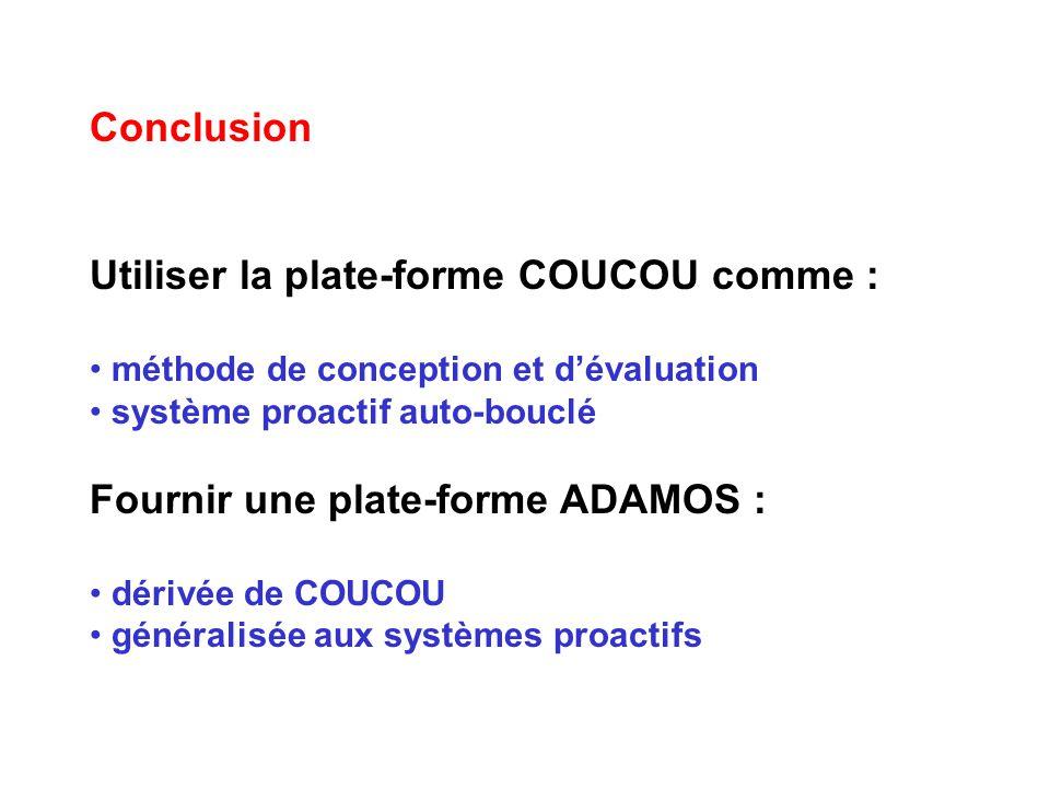Conclusion Utiliser la plate-forme COUCOU comme : méthode de conception et dévaluation système proactif auto-bouclé Fournir une plate-forme ADAMOS : dérivée de COUCOU généralisée aux systèmes proactifs