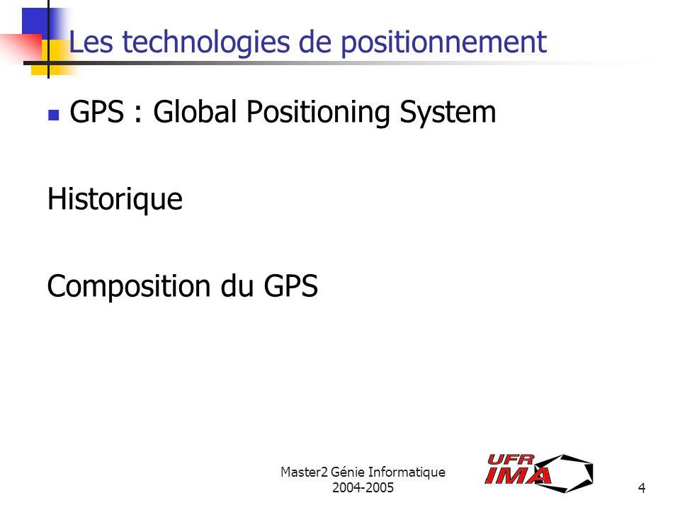 Master2 Génie Informatique 2004-20055 Historique du GPS 1965 : Premier concept GPS par le DoD des USA 1972: étude de faisabilité 1978 : premier tir satellite GPS.