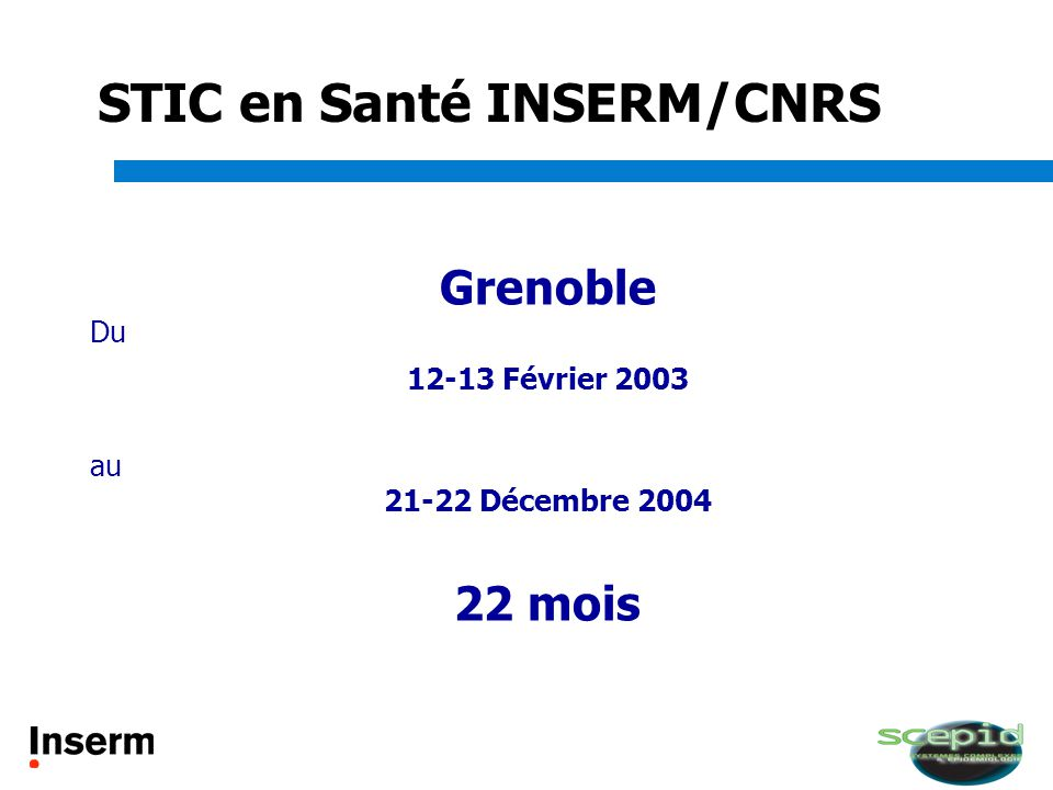 STIC en Santé INSERM/CNRS Grenoble Du 12-13 Février 2003 au 21-22 Décembre 2004 22 mois