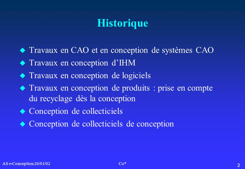 2 AS e-Conception 20/01/02Co* Historique u Travaux en CAO et en conception de systèmes CAO u Travaux en conception dIHM u Travaux en conception de log