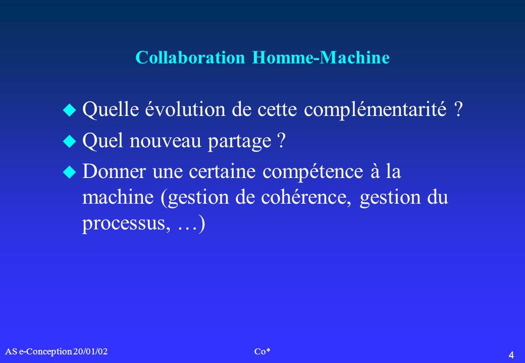 4 AS e-Conception 20/01/02Co* Collaboration Homme-Machine u Quelle évolution de cette complémentarité ? u Quel nouveau partage ? u Donner une certaine