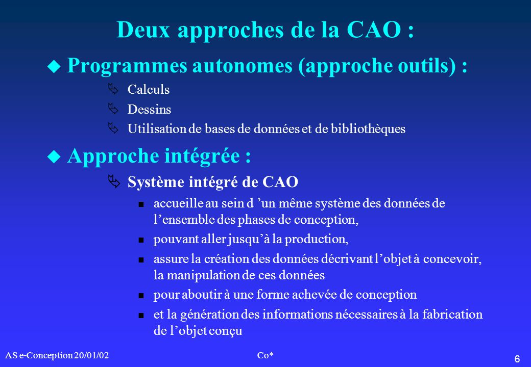 6 AS e-Conception 20/01/02Co* Deux approches de la CAO : u Programmes autonomes (approche outils) : Calculs Dessins Utilisation de bases de données et